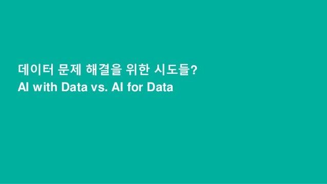 데이터 문제 해결을 위한 시도들? AI with Data vs. AI for Data