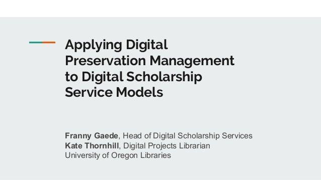 Applying Digital Preservation Management to Digital Scholarship Service Models Franny Gaede, Head of Digital Scholarship S...