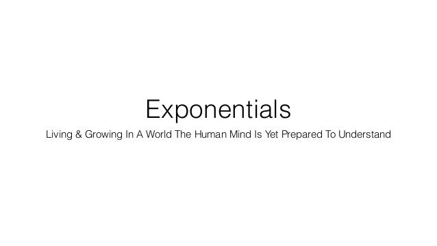 Exponentials Living & Growing In A World The Human Mind Is Yet Prepared To Understand