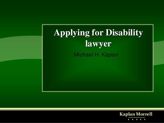 Applying for Disability lawyer Michael H. Kaplan Kaplan Morrell ♦ ♦ ♦ ♦ ♦