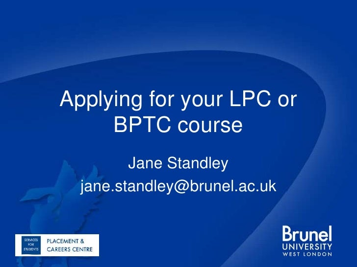 Applying for your LPC or BPTC course<br />Jane Standley<br />jane.standley@brunel.ac.uk<br />