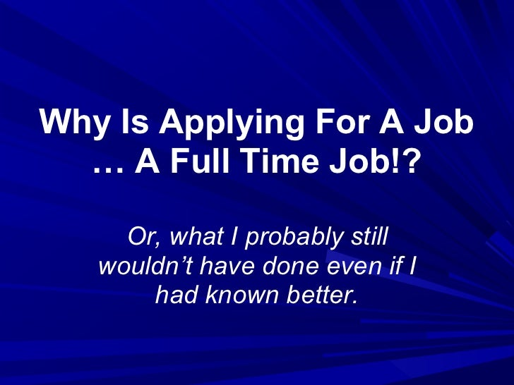 Why Is Applying For A Job  … A Full Time Job!?     Or, what I probably still   wouldn't have done even if I       had know...