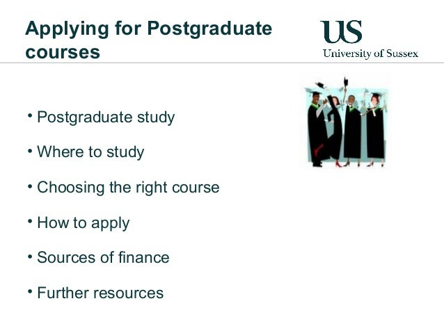 Applying for Postgraduatecourses• Postgraduate study• Where to study• Choosing the right course• How to apply• Sources of ...
