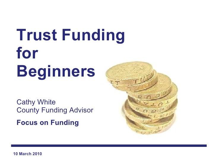 Trust Funding for  Beginners Cathy White County Funding Advisor Focus on Funding