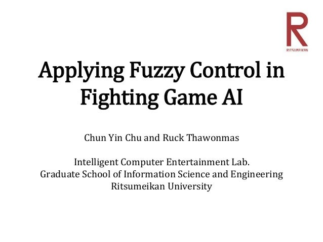 Applying Fuzzy Control in Fighting Game AI Chun Yin Chu and Ruck Thawonmas Intelligent Computer Entertainment Lab. Graduat...