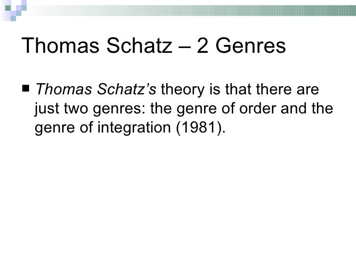 Thomas Schatz – 2 Genres   Thomas Schatz's theory is that there are    just two genres: the genre of order and the    gen...