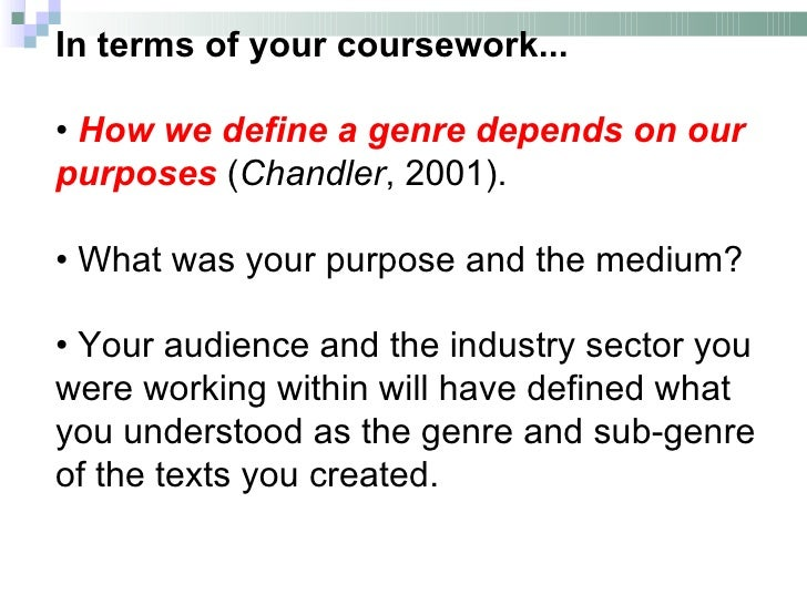 In terms of your coursework...• How we define a genre depends on ourpurposes (Chandler, 2001).• What was your purpose and ...