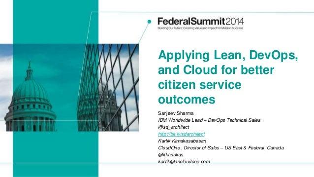 Applying Lean, DevOps, and Cloud for better citizen service outcomes Sanjeev Sharma IBM Worldwide Lead – DevOps Technical ...