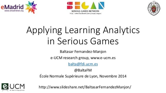 Applying Learning Analytics  in Serious Games  Baltasar Fernandez-Manjon  e-UCM research group, www.e-ucm.es  balta@fdi.uc...