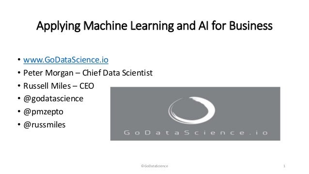 Applying Machine Learning and AI for Business • www.GoDataScience.io • Peter Morgan – Chief Data Scientist • Russell Miles...