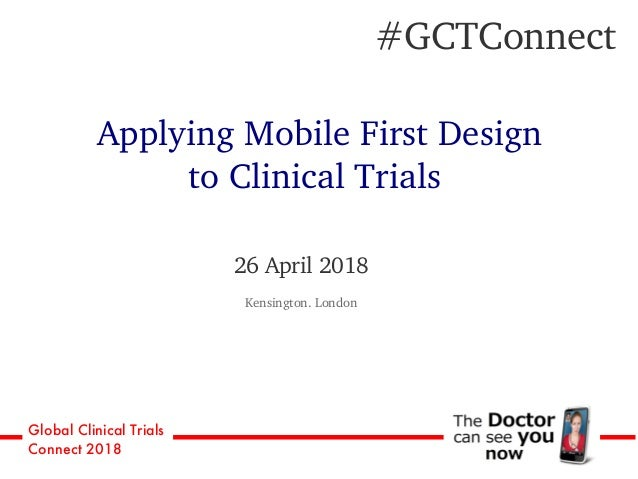 Global Clinical Trials Connect 2018 26 April 2018 Kensington. London #GCTConnect Applying Mobile First Design to Clinical ...