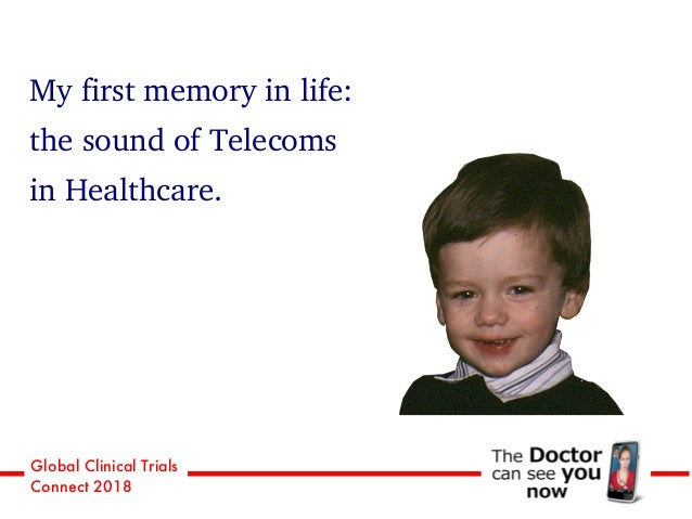 Global Clinical Trials Connect 2018 My first memory in life: the sound of Telecoms in Healthcare.