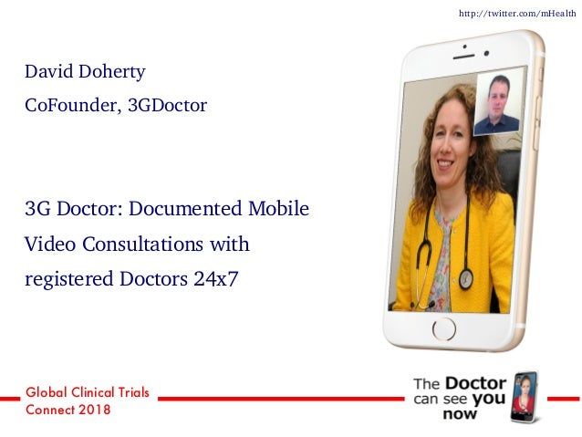 Global Clinical Trials Connect 2018 David Doherty CoFounder, 3GDoctor 3G Doctor: Documented Mobile Video Consultations wit...