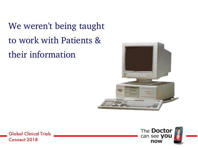 Global Clinical Trials Connect 2018 We weren't being taught to work with Patients & their information