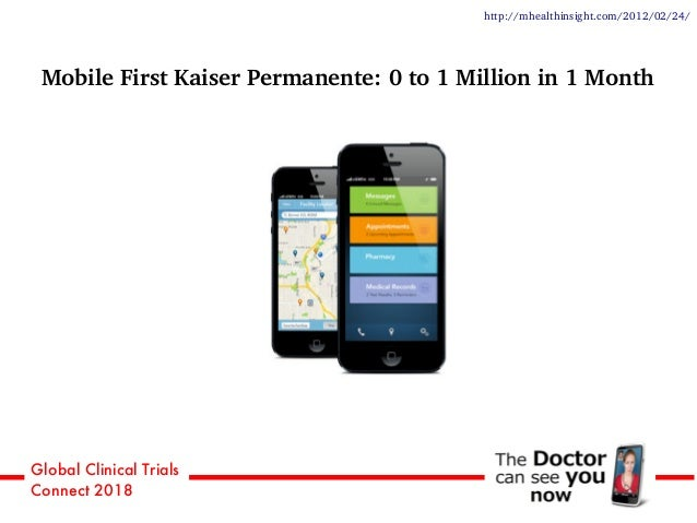 Global Clinical Trials Connect 2018 http://mhealthinsight.com/2012/02/24/ Mobile First Kaiser Permanente: 0 to 1 Million i...