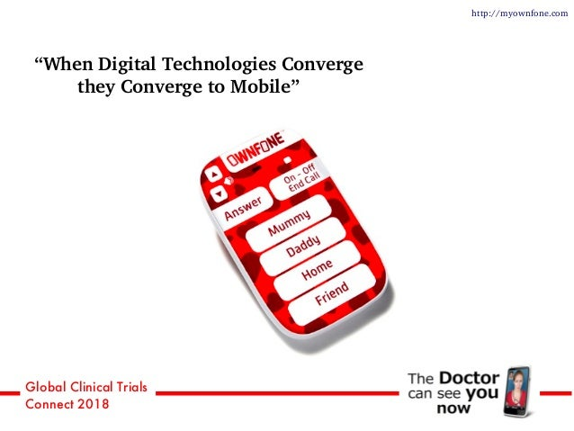"""Global Clinical Trials Connect 2018 http://myownfone.com """"When Digital Technologies Converge they Converge to Mobile"""""""