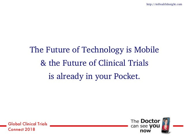 Global Clinical Trials Connect 2018 http://mHealthInsight.com The Future of Technology is Mobile & the Future of Clinical ...
