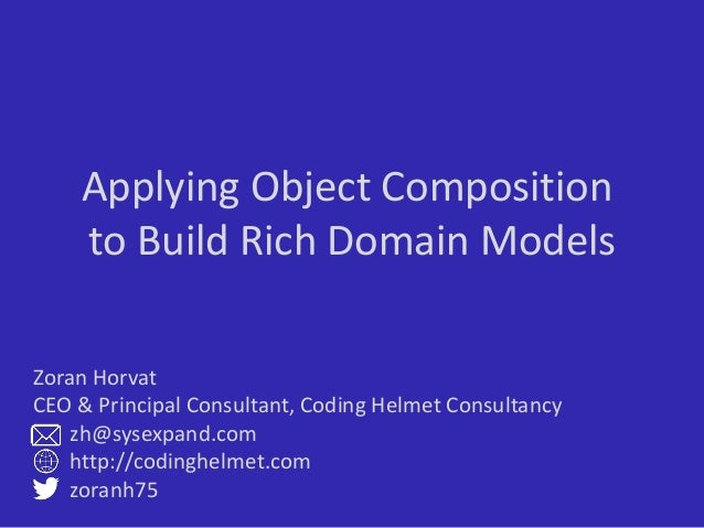 Applying Object Composition to Build Rich Domain Models Zoran Horvat CEO & Principal Consultant, Coding Helmet Consultancy...