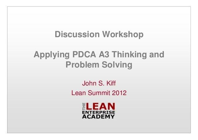 Discussion Workshop Applying PDCA A3 Thinking and Problem Solving John S. Kiff Lean Summit 2012