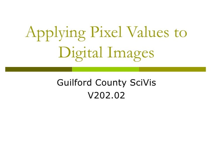 Applying Pixel Values to    Digital Images    Guilford County SciVis           V202.02