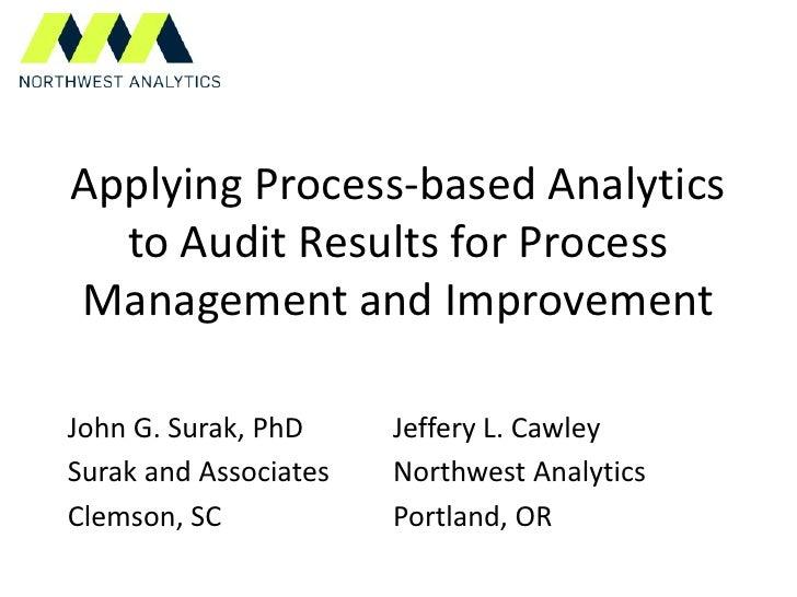 Applying Process-based Analytics  to Audit Results for ProcessManagement and ImprovementJohn G. Surak, PhD     Jeffery L. ...