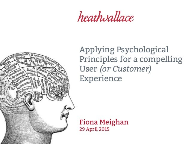 Applying Psychological Principles for a compelling User (or Customer) Experience Fiona Meighan 29 April 2015