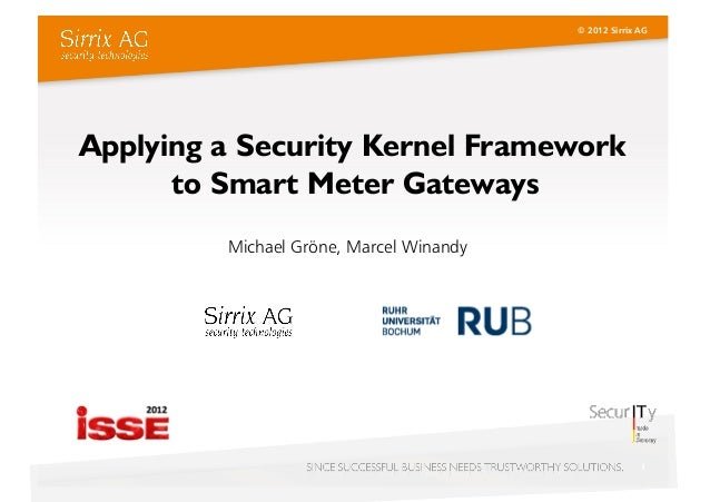 © 2012 Sirrix AGApplying a Security Kernel Framework      to Smart Meter Gateways         Michael Gröne, Marcel Winandy   ...