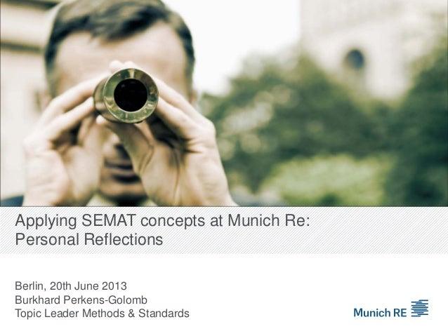 Applying SEMAT concepts at Munich Re: Personal Reflections Berlin, 20th June 2013 Burkhard Perkens-Golomb Topic Leader Met...