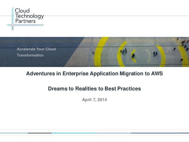 © 2014 Cloud Technology Partners, Inc. / Confidential 1 April 7, 2014 Adventures in Enterprise Application Migration to AW...