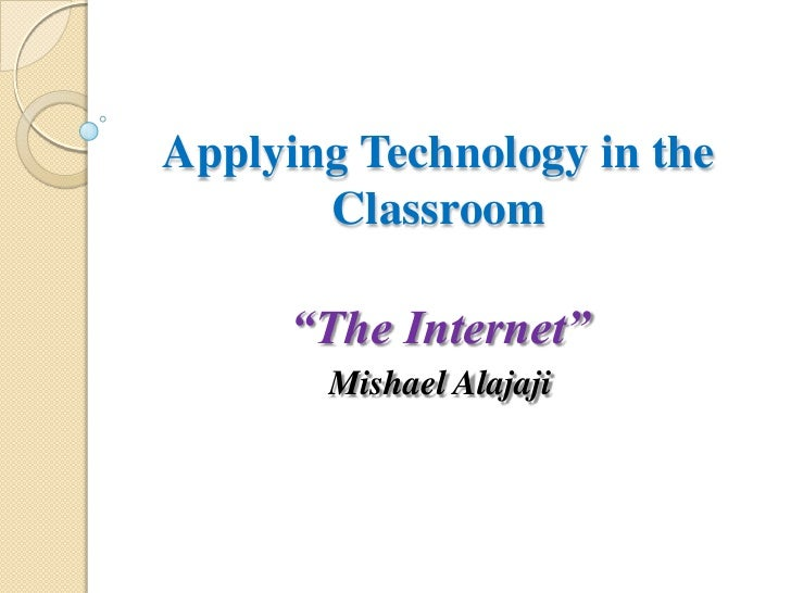 "Applying Technology in the Classroom<br />""The Internet""<br />MishaelAlajaji<br />"