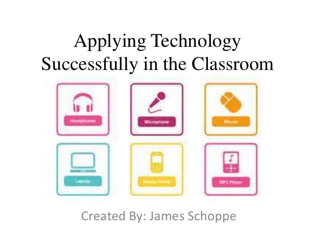 Applying Technology Successfully in the Classroom Created By: James Schoppe