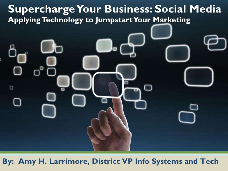 Supercharge Your Business: Social Media  Applying Technology to Jumpstart Your Marketing  By:  Amy H. Larrimore, District ...