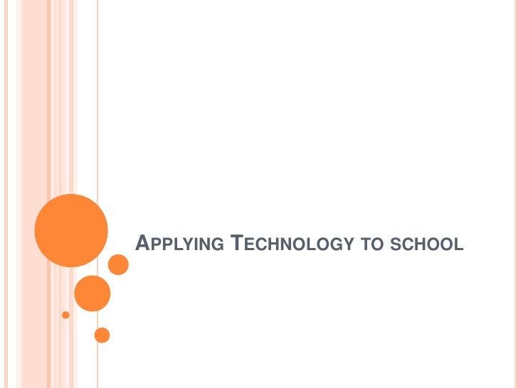 APPLYING TECHNOLOGY TO SCHOOL