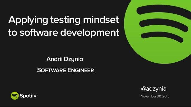 November 30, 2015 Applying testing mindset to software development Andrii Dzynia Software Engineer @adzynia