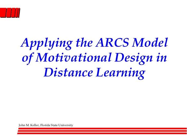 Applying the ARCS Model of Motivational Design in     Distance LearningJohn M. Keller, Florida State University