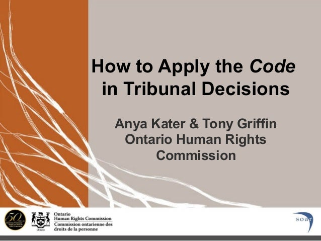 How to Apply the Code in Tribunal Decisions Anya Kater & Tony Griffin Ontario Human Rights Commission