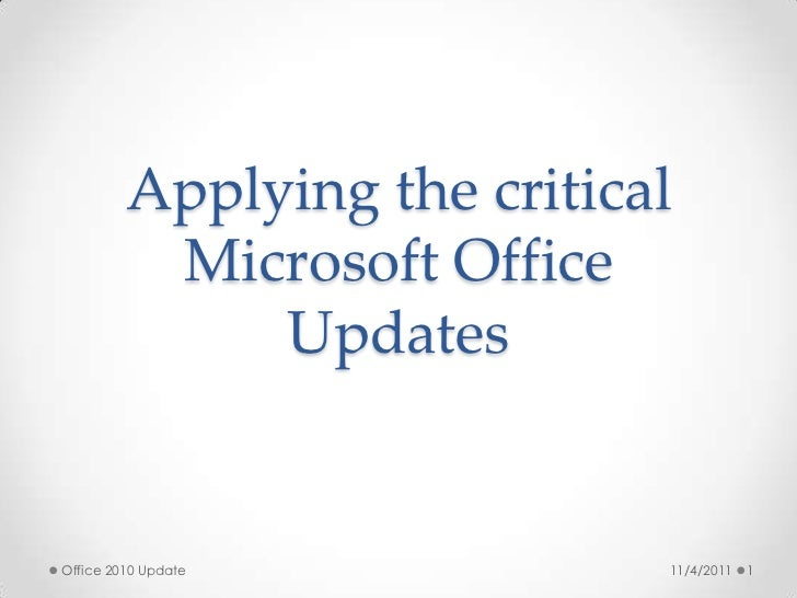 Applying the critical          Microsoft Office              UpdatesOffice 2010 Update           11/4/2011   1
