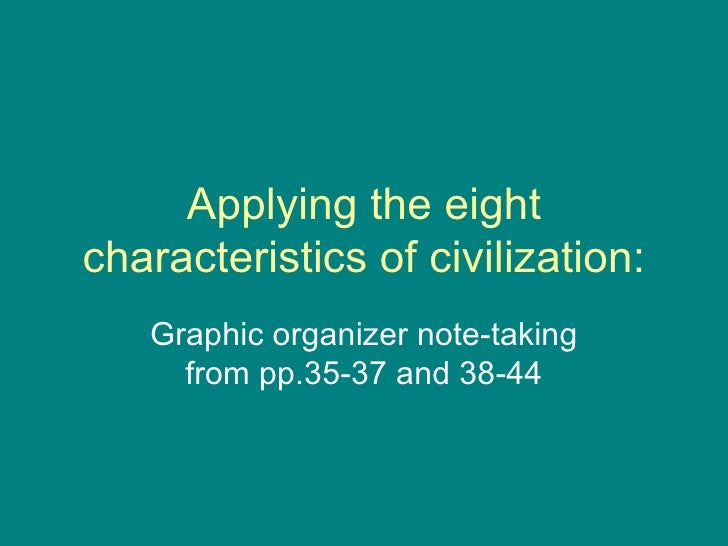 Applying the eight characteristics of civilization: Graphic organizer note-taking from pp.35-37 and 38-44