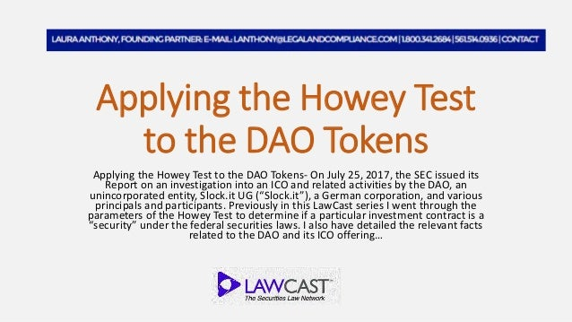 Applying the Howey Test to the DAO Tokens Applying the Howey Test to the DAO Tokens- On July 25, 2017, the SEC issued its ...