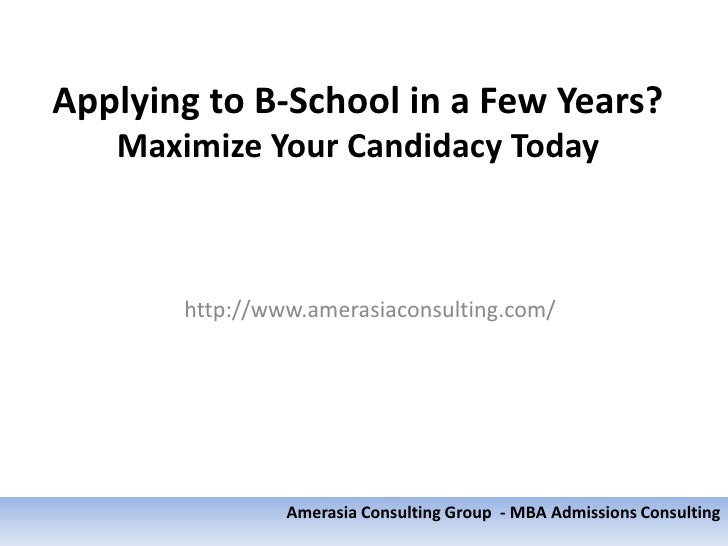 Applying to B-School in a Few Years?   Maximize Your Candidacy Today       http://www.amerasiaconsulting.com/             ...
