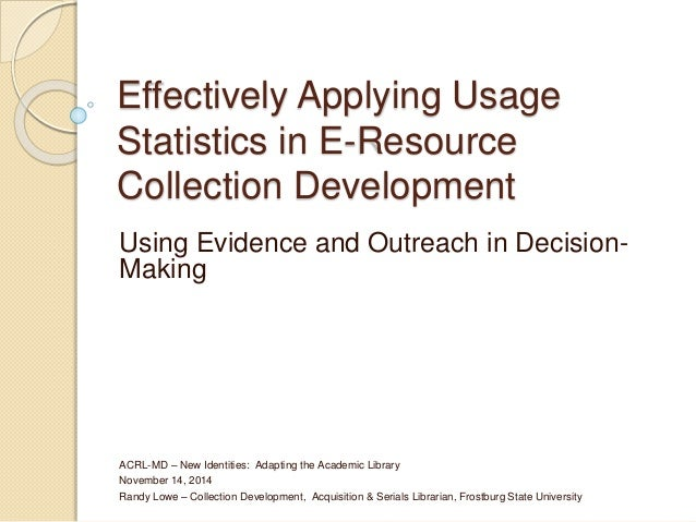 Effectively Applying Usage  Statistics in E-Resource  Collection Development  Using Evidence and Outreach in Decision-  Ma...