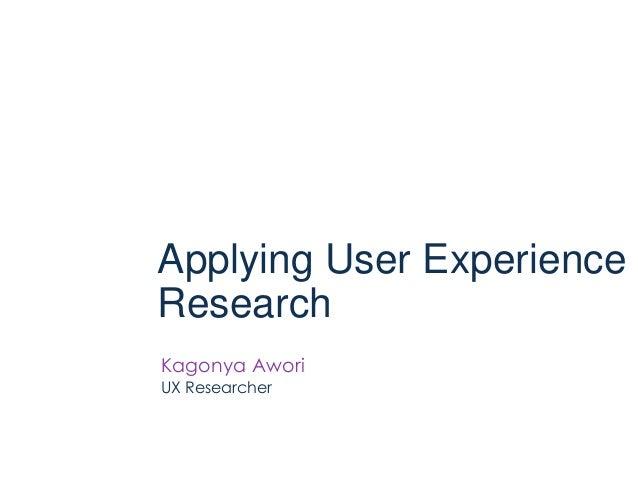 Applying User ExperienceResearchKagonya AworiUX Researcher