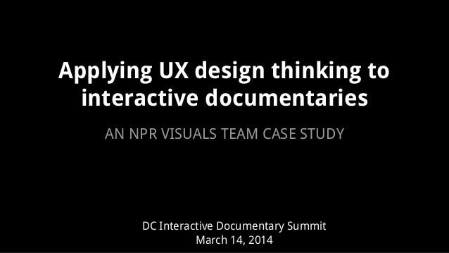 Applying UX design thinking to interactive documentaries DC Interactive Documentary Summit March 14, 2014 AN NPR VISUALS T...