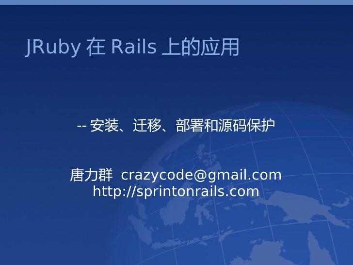 JRuby 在 Rails 上的应用       -- 安装、迁移、部署和源码保护      唐力群 crazycode@gmail.com      http://sprintonrails.com