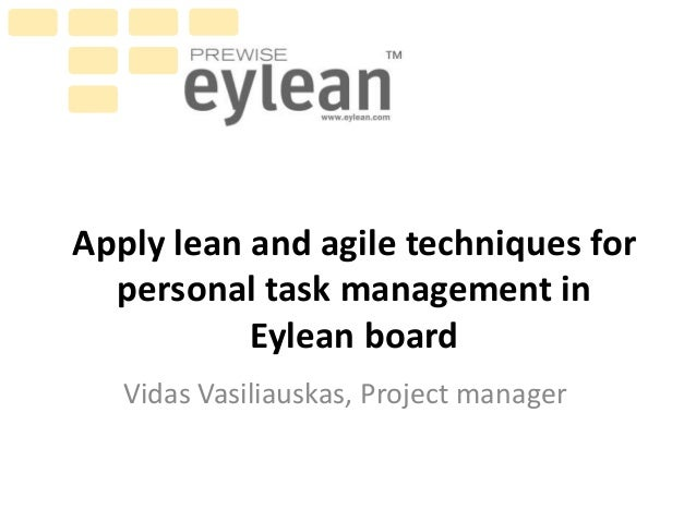 Apply lean and agile techniques for personal task management in Eylean board Vidas Vasiliauskas, Project manager
