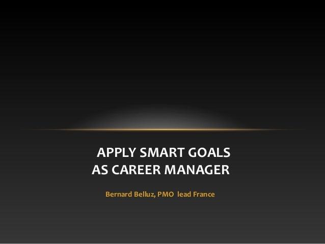 APPLY SMART GOALS AS CAREER MANAGER Bernard Belluz, PMO lead France