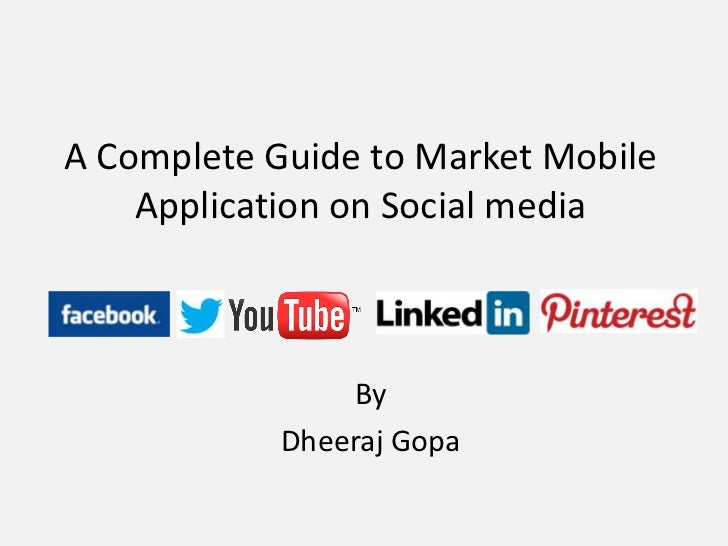 A Complete Guide to Market Mobile    Application on Social media                By            Dheeraj Gopa