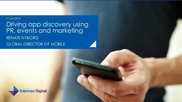 Driving app discovery using PR, events and marketing RENATE NYBORG GLOBAL DIRECTOR OF MOBILE 11 July 2013
