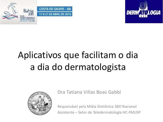 Aplicativos que facilitam o dia a dia do dermatologista Dra Tatiana Villas Boas Gabbi Responsável pela Mídia Eletrônica SB...