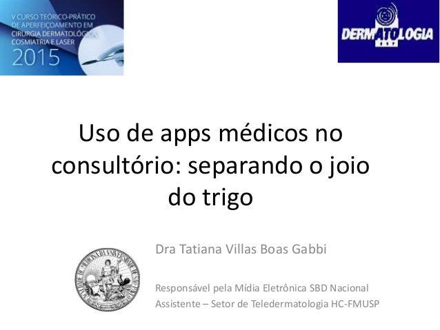 Uso de apps médicos no consultório: separando o joio do trigo Dra Tatiana Villas Boas Gabbi Responsável pela Mídia Eletrôn...